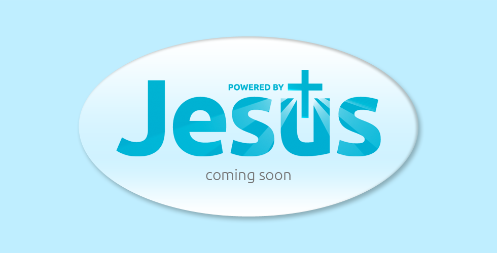 Powered by Jesus - Coming soon!